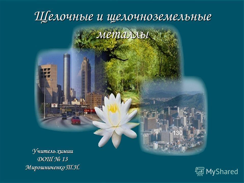 Щелочные и щелочноземельные металлы Учитель химии ДОШ 13 Мирошниченко Т.Н. 130
