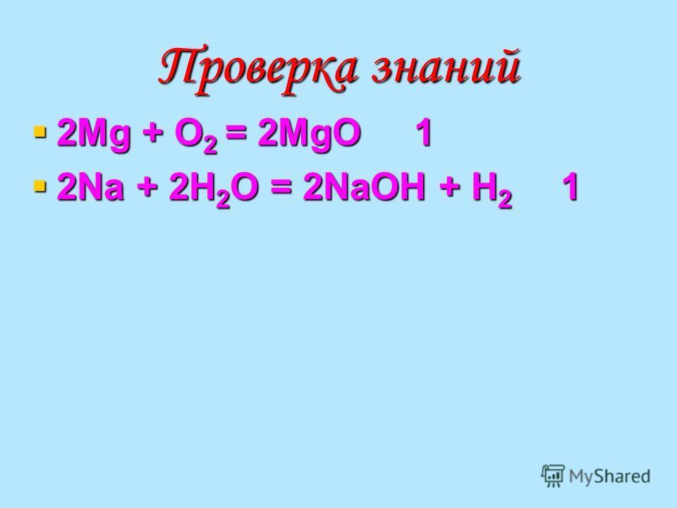 Проверка знаний 2Mg + O 2 = 2MgO 1 2Mg + O 2 = 2MgO 1 2Na + 2H 2 O = 2NaOH + H 2 1 2Na + 2H 2 O = 2NaOH + H 2 1