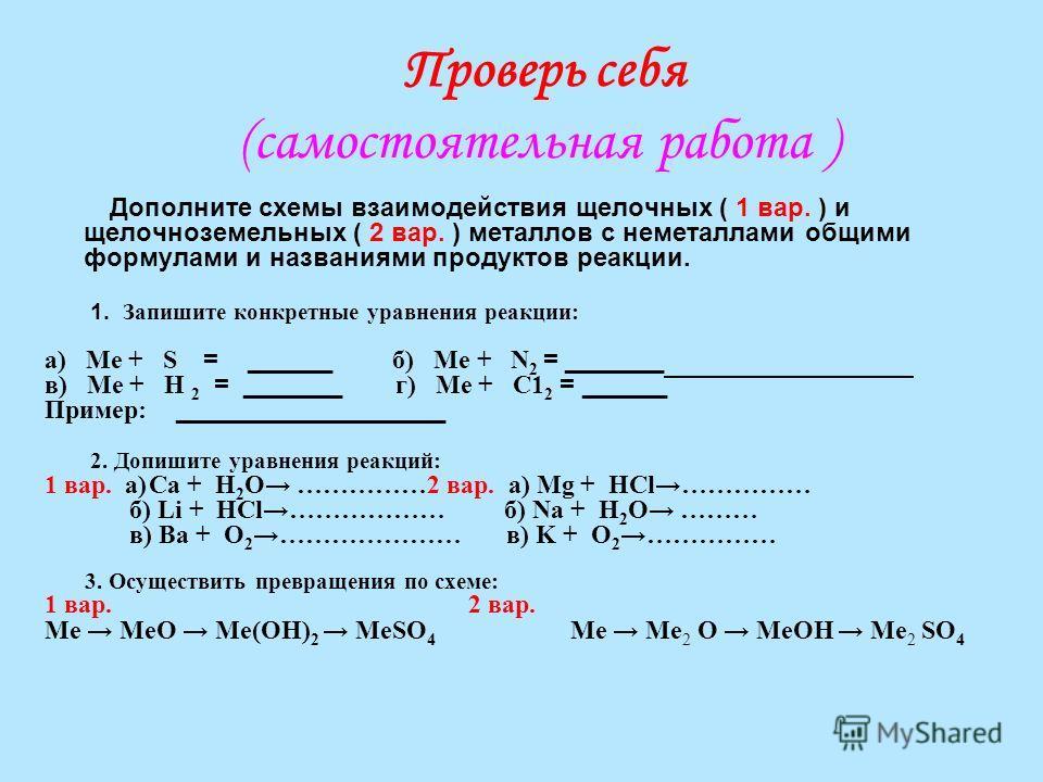 Проверь себя (самостоятельная работа ) Дополните схемы взаимодействия щелочных ( 1 вар. ) и щелочноземельных ( 2 вар. ) металлов с неметаллами общими формулами и названиями продуктов реакции. 1. Запишите конкретные уравнения реакции: а) Ме + S = ____