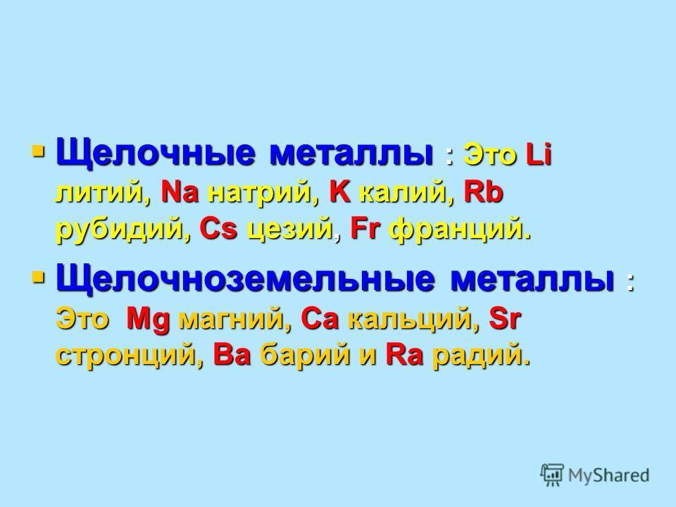 Щелочные металлы : Это Li литий, Na натрий, K калий, Rb рубидий, Cs цезий, Fr франций. Щелочные металлы : Это Li литий, Na натрий, K калий, Rb рубидий, Cs цезий, Fr франций. Щелочноземельные металлы : Это Mg магний, Ca кальций, Sr стронций, Ba барий