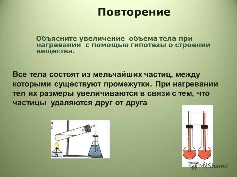 Повторение Объясните увеличение объема тела при нагревании с помощью гипотезы о строении вещества. Все тела состоят из мельчайших частиц, между которыми существуют промежутки. При нагревании тел их размеры увеличиваются в связи с тем, что частицы уда