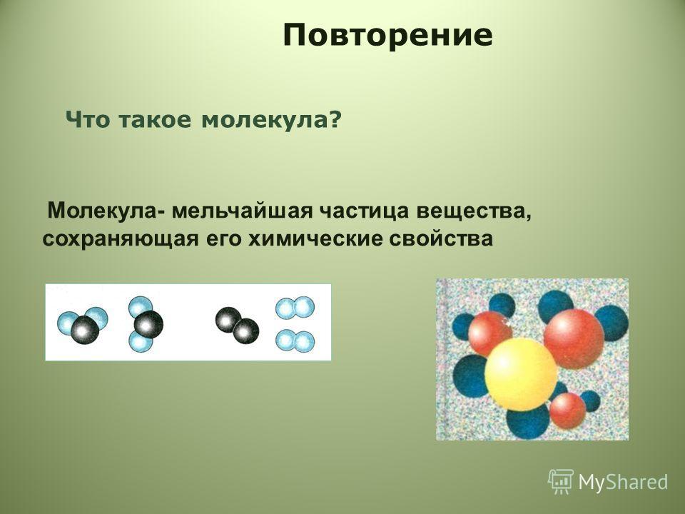 Повторение Что такое молекула? Молекула- мельчайшая частица вещества, сохраняющая его химические свойства