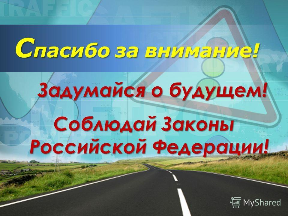 С пасибо за внимание! Задумайся о будущем! Задумайся о будущем! Соблюдай Законы Российской Федерации!