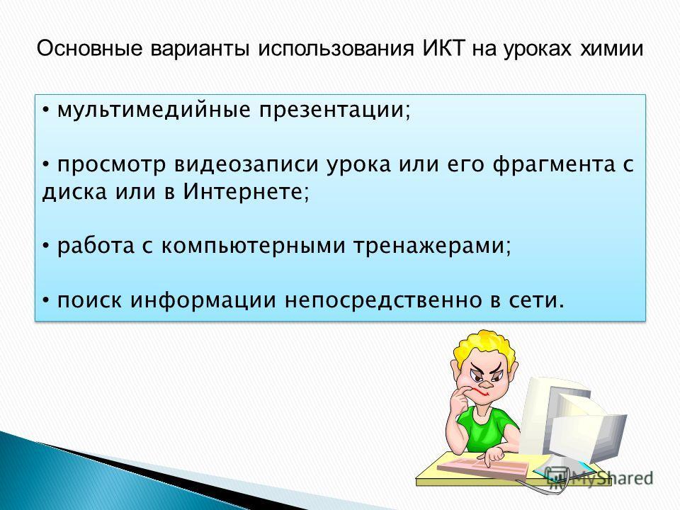 Основные варианты использования ИКТ на уроках химии мультимедийные презентации; просмотр видеозаписи урока или его фрагмента с диска или в Интернете; работа с компьютерными тренажерами; поиск информации непосредственно в сети. мультимедийные презента