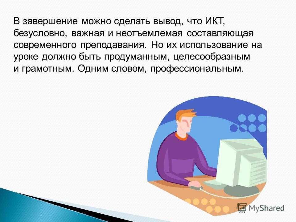 В завершение можно сделать вывод, что ИКТ, безусловно, важная и неотъемлемая составляющая современного преподавания. Но их использование на уроке должно быть продуманным, целесообразным и грамотным. Одним словом, профессиональным.