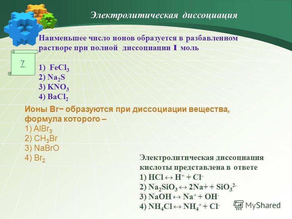 7 Наименьшее число ионов образуется в разбавленном растворе при полной диссоциации 1 моль 1)FeCl 3 2) Na 2 S 3) KNO 3 4) BaCl 2 Ионы Br образуются при диссоциации вещества, формула которого – 1) AlBr 3 2) CH 3 Br 3) NaBrO 4) Br 2 Электролитическая ди