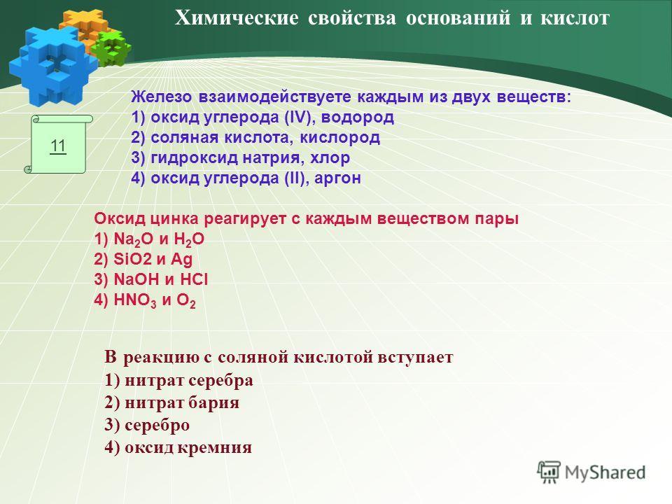 11 Железо взаимодействуете каждым из двух веществ: 1) оксид углерода (IV), водород 2) соляная кислота, кислород 3) гидроксид натрия, хлор 4) оксид углерода (II), аргон Оксид цинка реагирует с каждым веществом пары 1) Na 2 O и H 2 O 2) SiO2 и Ag 3) Na