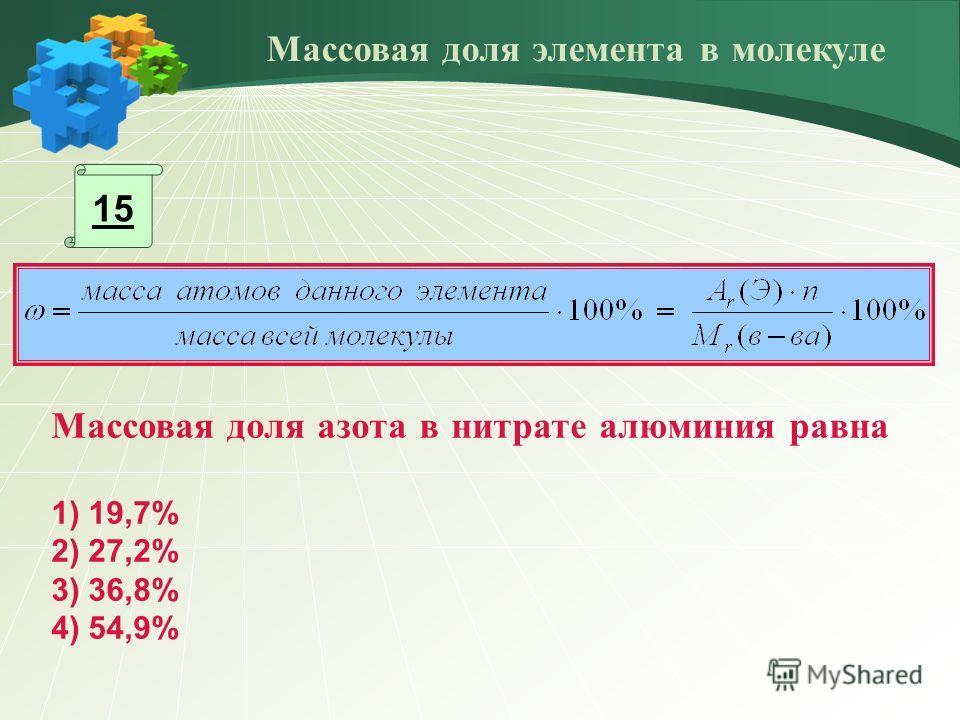 15 Массовая доля азота в нитрате алюминия равна 1) 19,7% 2) 27,2% 3) 36,8% 4) 54,9% Массовая доля элемента в молекуле
