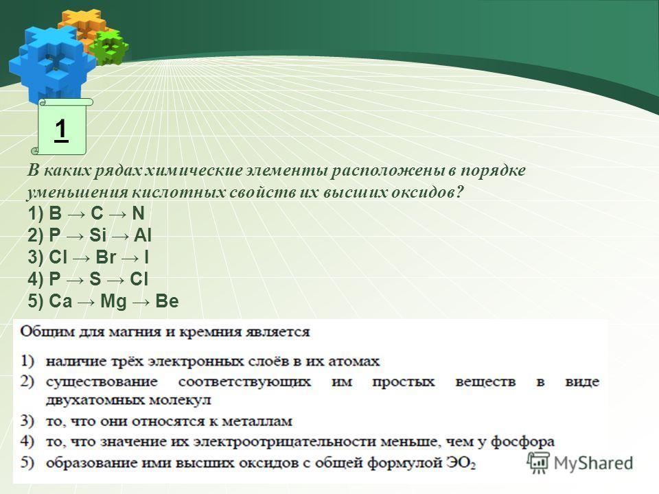 1 В каких рядах химические элементы расположены в порядке уменьшения кислотных свойств их высших оксидов? 1) В C N 2) P Si Al 3) Cl Br I 4) P S Cl 5) Ca Mg Be