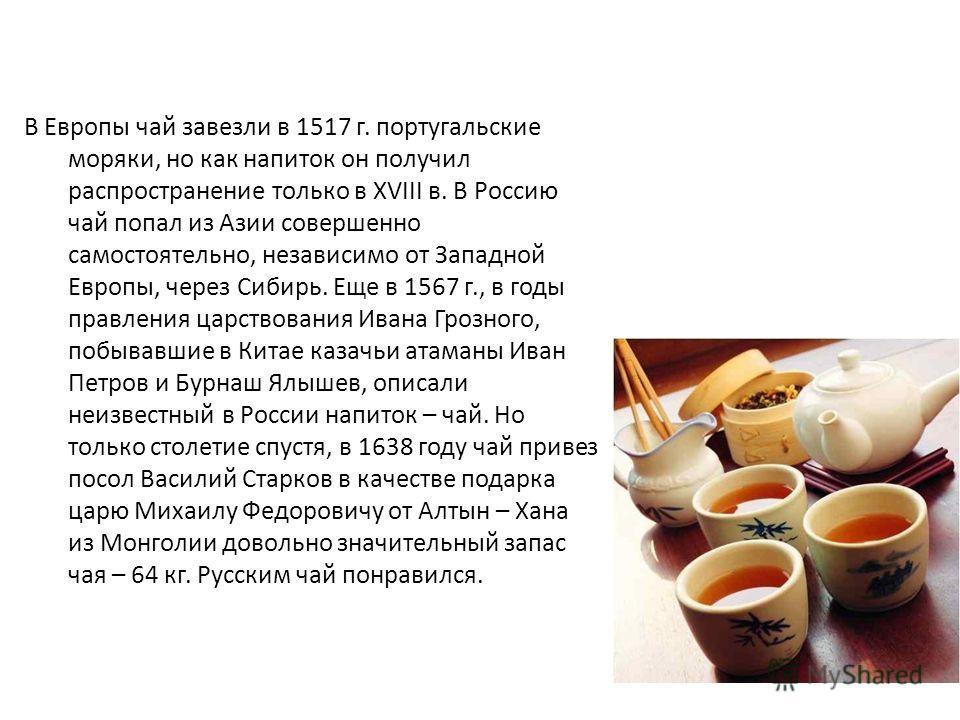 В Европы чай завезли в 1517 г. португальские моряки, но как напиток он получил распространение только в XVIII в. В Россию чай попал из Азии совершенно самостоятельно, независимо от Западной Европы, через Сибирь. Еще в 1567 г., в годы правления царств