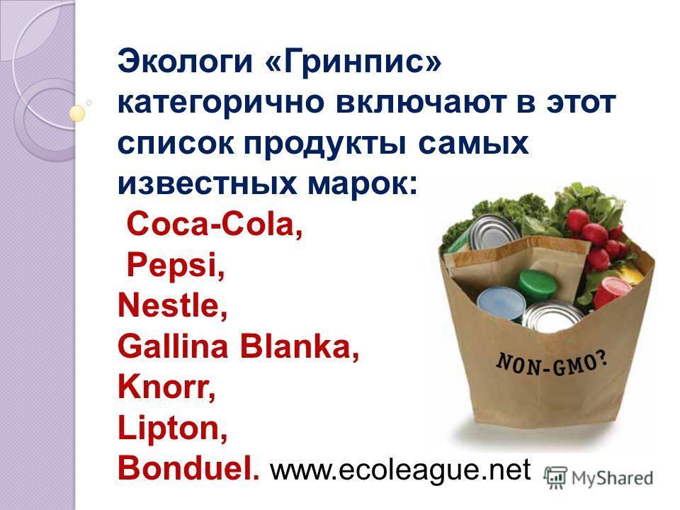 Экологи «Гринпис» категорично включают в этот список продукты самых известных марок: Coca-Cola, Pepsi, Nestle, Gallina Blanka, Knorr, Lipton, Bonduel. www.ecoleague.net
