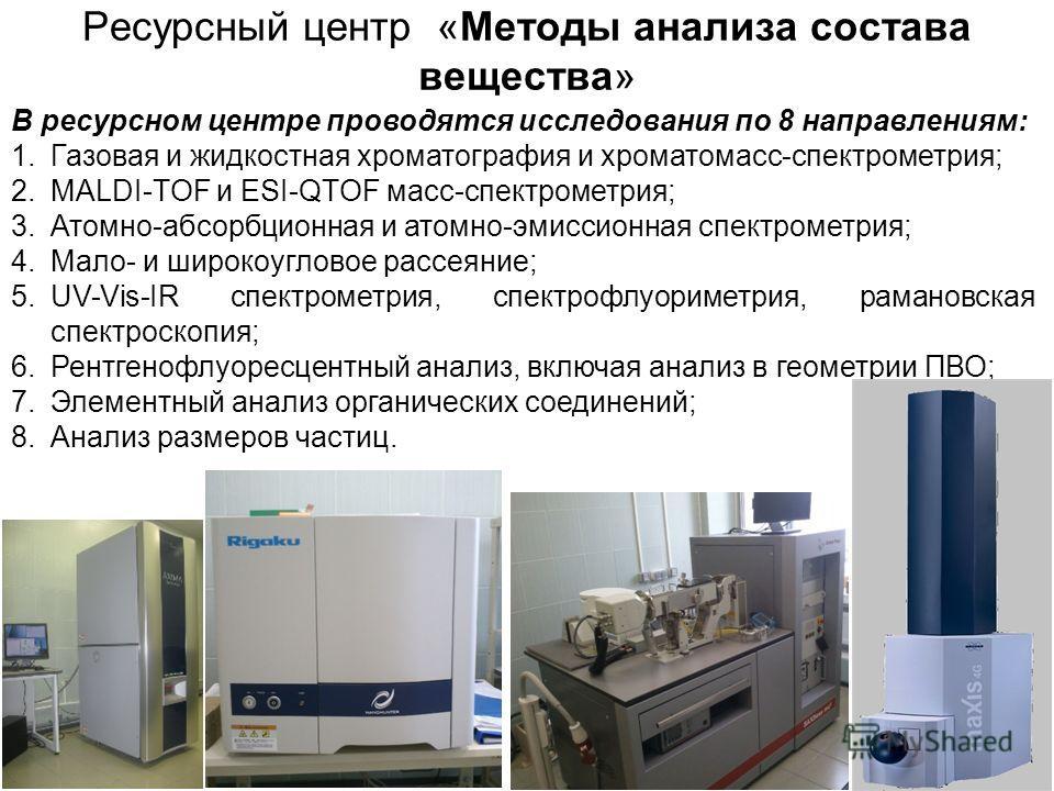 Ресурсный центр «Методы анализа состава вещества» В ресурсном центре проводятся исследования по 8 направлениям: 1. Газовая и жидкостная хроматография и хроматомасс-спектрометрия; 2.MALDI-TOF и ESI-QTOF масс-спектрометрия; 3.Атомно-абсорбционная и ато