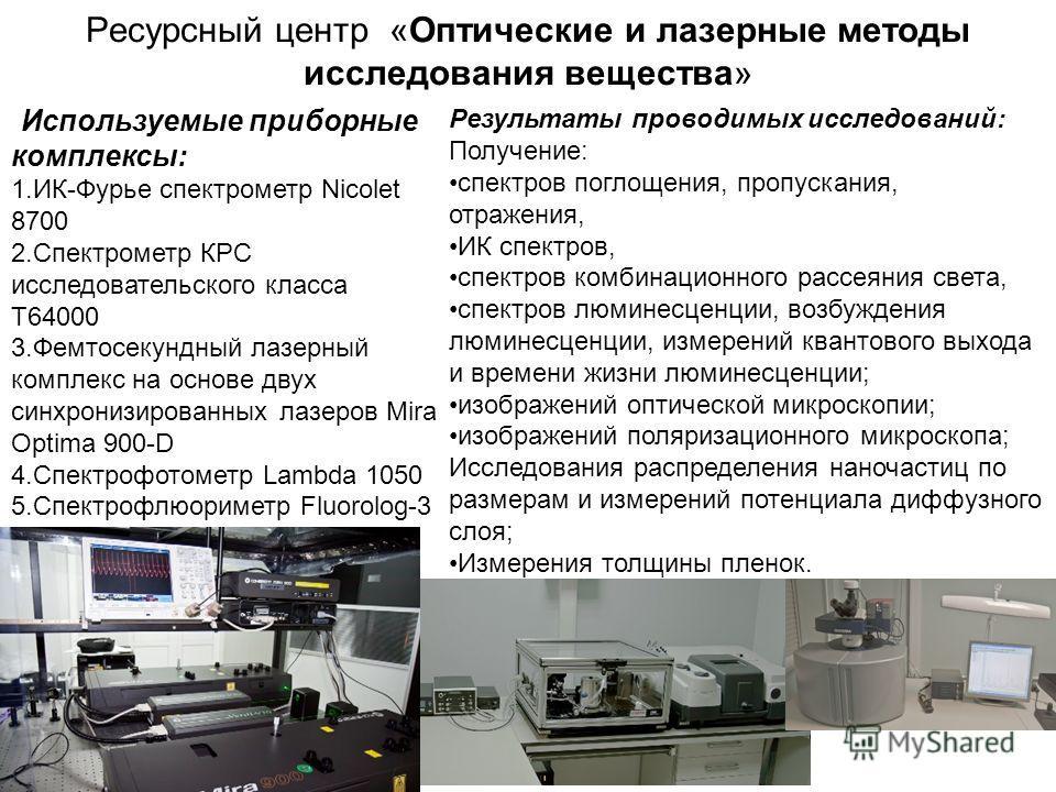 Ресурсный центр «Оптические и лазерные методы исследования вещества» Используемые приборные комплексы: 1.ИК-Фурье спектрометр Nicolet 8700 2. Спектрометр КРС исследовательского класса T64000 3. Фемтосекундный лазерный комплекс на основе двух синхрони