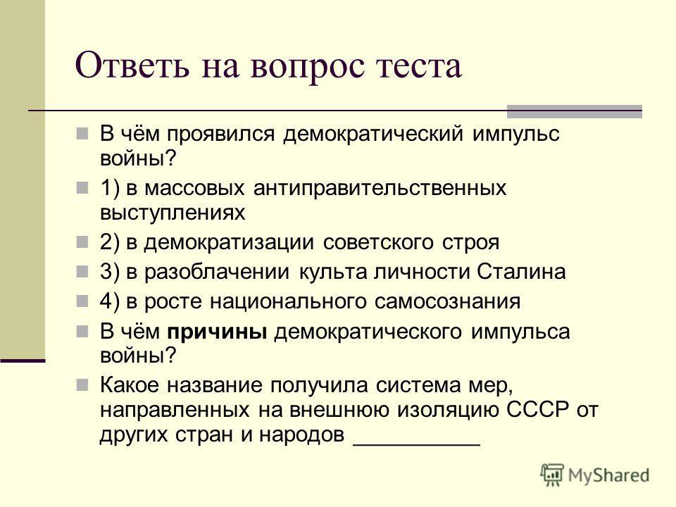 Ответь на вопрос теста В чём проявился демократический импульс войны? 1) в массовых антиправительственных выступлениях 2) в демократизации советского строя 3) в разоблачении культа личности Сталина 4) в росте национального самосознания В чём причины