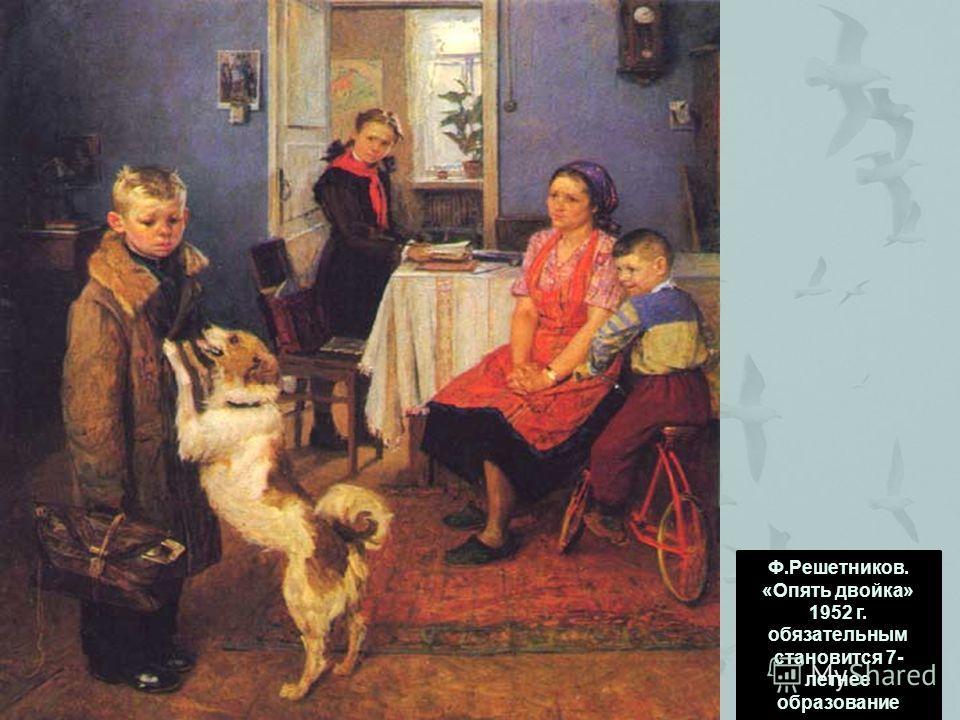 Ф.Решетников. «Опять двойка» 1952 г. обязательным становится 7- летнее образование