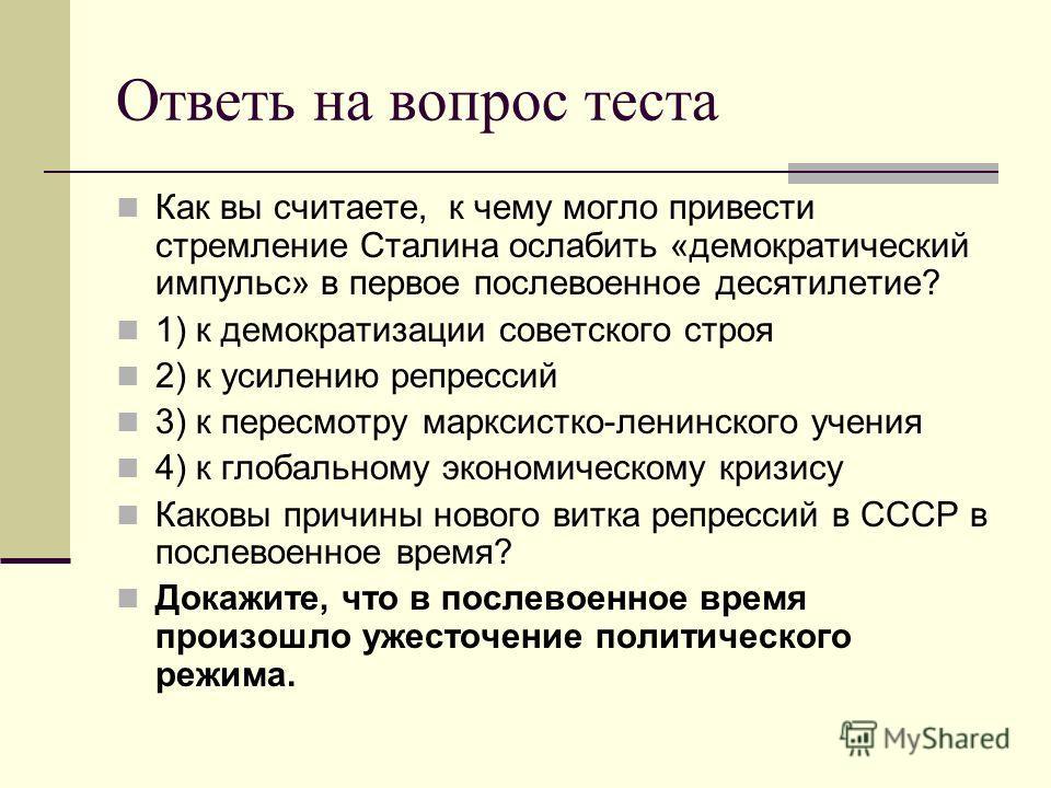 Ответь на вопрос теста Как вы считаете, к чему могло привести стремление Сталина ослабить «демократический импульс» в первое послевоенное десятилетие? 1) к демократизации советского строя 2) к усилению репрессий 3) к пересмотру марксистко-ленинского
