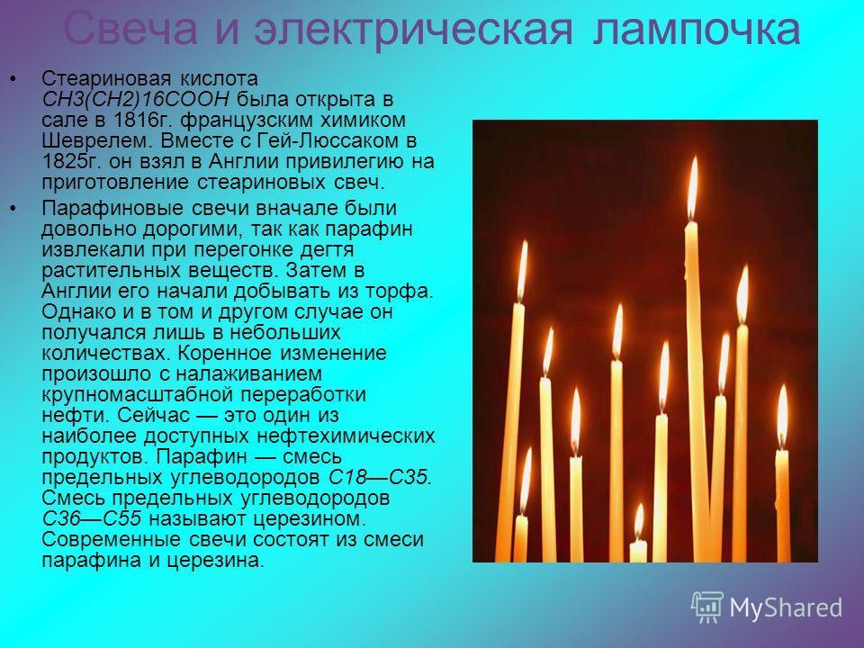 Свеча и электрическая лампочка Стеариновая кислота СН3(СН2)16СООН была открыта в сале в 1816 г. французским химиком Шеврелем. Вместе с Гей-Люссаком в 1825 г. он взял в Англии привилегию на приготовление стеариновых свеч. Парафиновые свечи вначале был