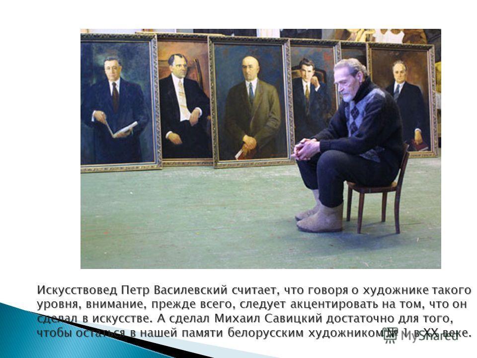 Искусствовед Петр Василевский считает, что говоря о художнике такого уровня, внимание, прежде всего, следует акцентировать на том, что он сделал в искусстве. А сделал Михаил Савицкий достаточно для того, чтобы остаться в нашей памяти белорусским худо
