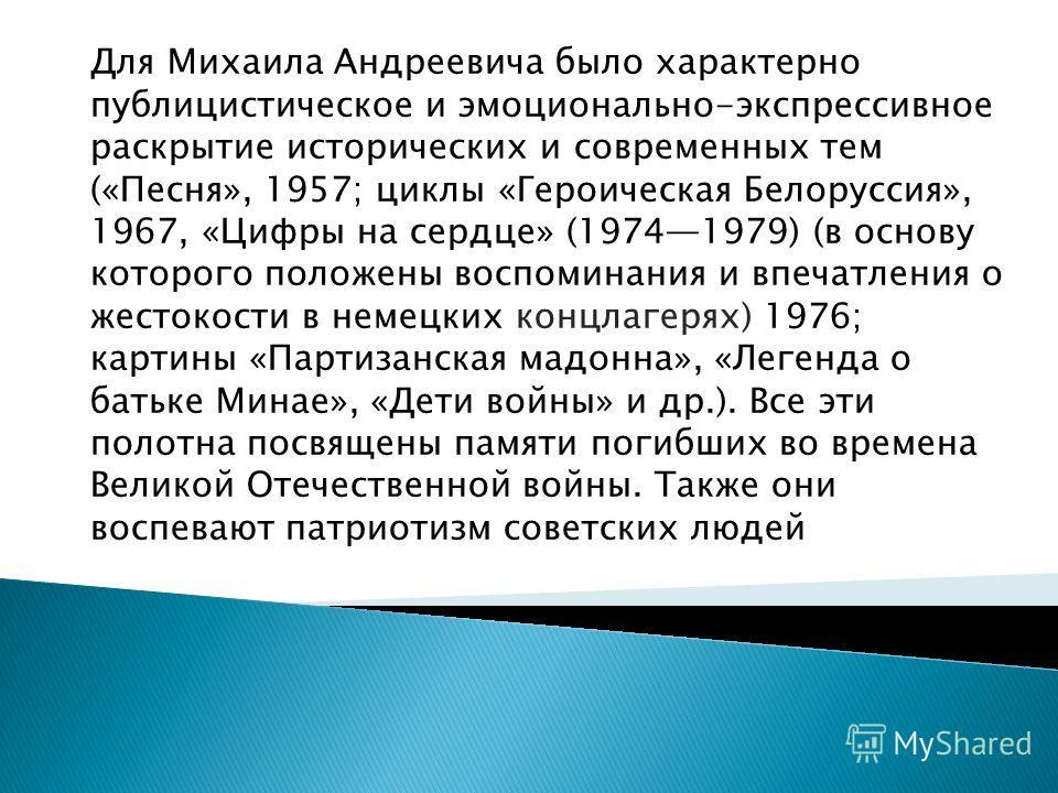 Для Михаила Андреевича было характерно публицистическое и эмоционально-экспрессивное раскрытие исторических и современных тем («Песня», 1957; циклы «Героическая Белоруссия», 1967, «Цифры на сердце» (19741979) (в основу которого положены воспоминания