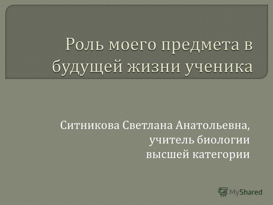 Ситникова Светлана Анатольевна, учитель биологии высшей категории