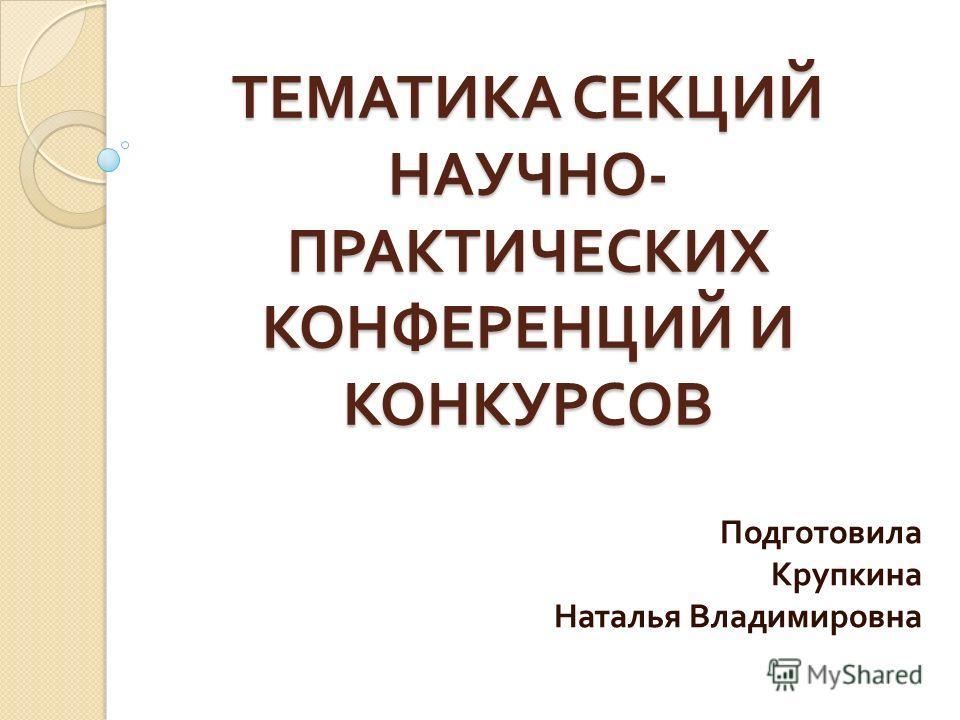 ТЕМАТИКА СЕКЦИЙ НАУЧНО - ПРАКТИЧЕСКИХ КОНФЕРЕНЦИЙ И КОНКУРСОВ Подготовила Крупкина Наталья Владимировна