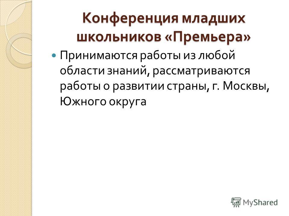 Конференция младших школьников « Премьера » Принимаются работы из любой области знаний, рассматриваются работы о развитии страны, г. Москвы, Южного округа