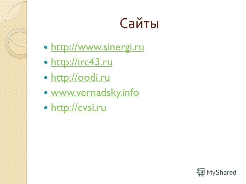 Сайты http://www.sinergi.ru http://irc43. ru http://oodi.ru www.vernadsky.info http://cvsi.ru