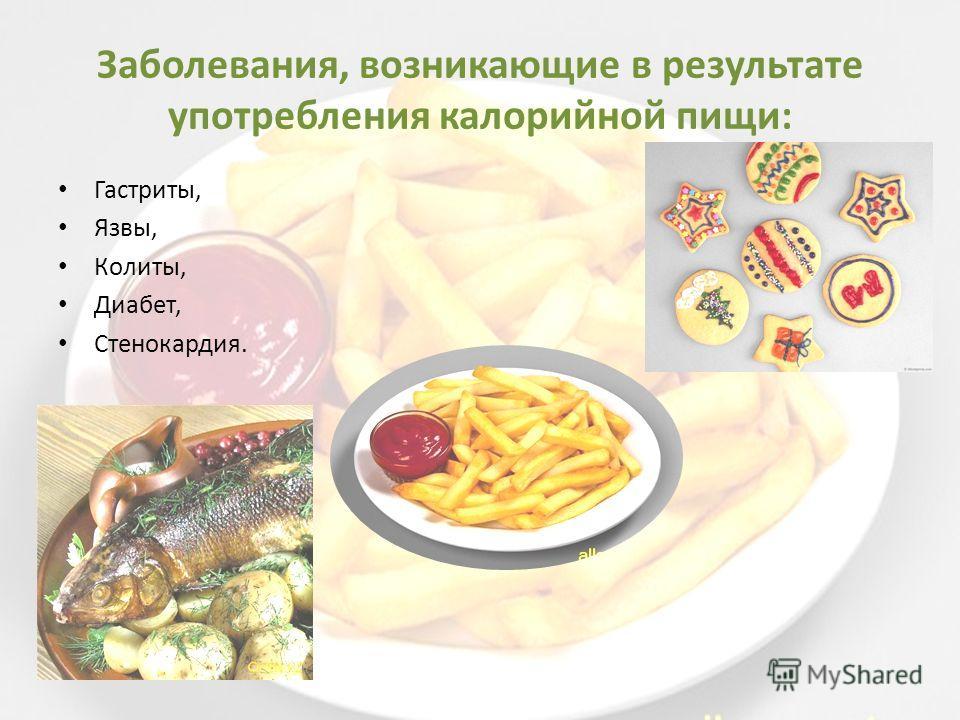 Заболевания, возникающие в результате употребления калорийной пищи: Гастриты, Язвы, Колиты, Диабет, Стенокардия.