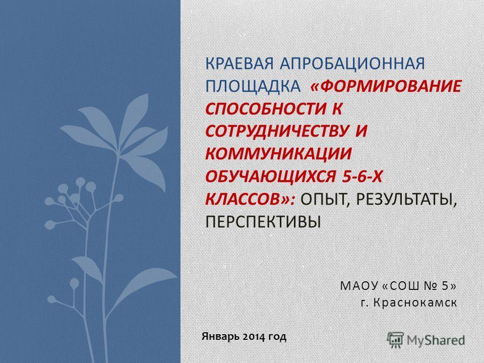 МАОУ «СОШ 5» г. Краснокамск КРАЕВАЯ АПРОБАЦИОННАЯ ПЛОЩАДКА «ФОРМИРОВАНИЕ СПОСОБНОСТИ К СОТРУДНИЧЕСТВУ И КОММУНИКАЦИИ ОБУЧАЮЩИХСЯ 5-6-Х КЛАССОВ»: ОПЫТ, РЕЗУЛЬТАТЫ, ПЕРСПЕКТИВЫ Январь 2014 год