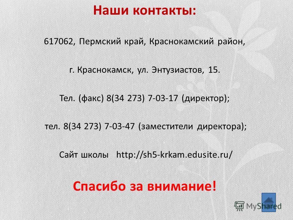 Наши контакты: 617062, Пермский край, Краснокамский район, г. Краснокамск, ул. Энтузиастов, 15. Тел. (факс) 8(34 273) 7-03-17 (директор); тел. 8(34 273) 7-03-47 (заместители директора); Сайт школы http://sh5-krkam.edusite.ru/ Спасибо за внимание!