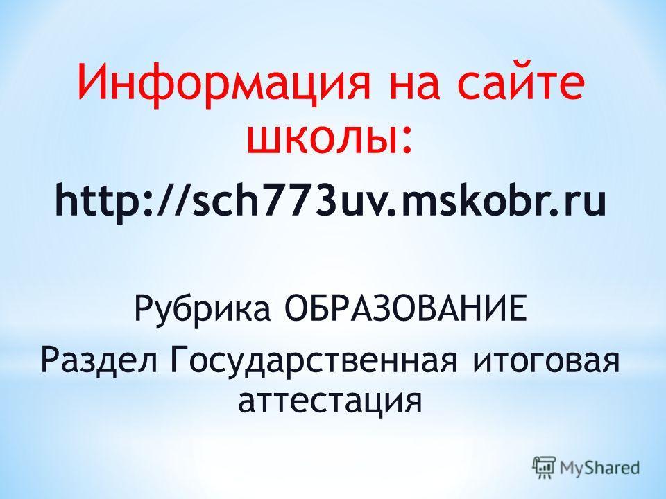 Информация на сайте школы: http://sch773uv.mskobr.ru Рубрика ОБРАЗОВАНИЕ Раздел Государственная итоговая аттестация