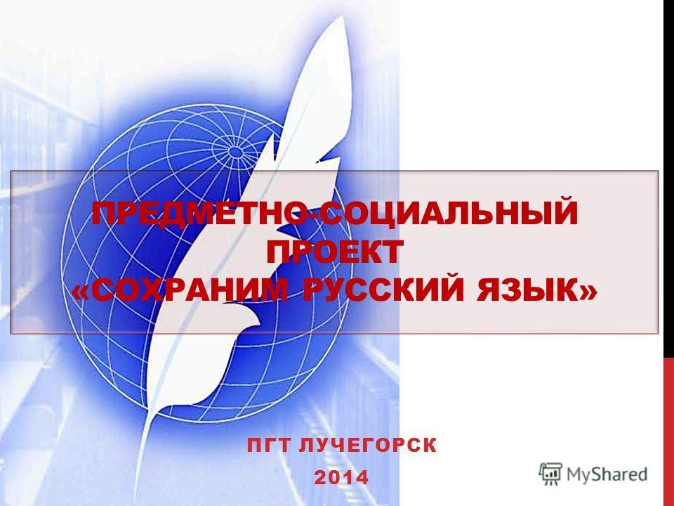 ПРЕДМЕТНО-СОЦИАЛЬНЫЙ ПРОЕКТ «СОХРАНИМ РУССКИЙ ЯЗЫК» ПГТ ЛУЧЕГОРСК 2014