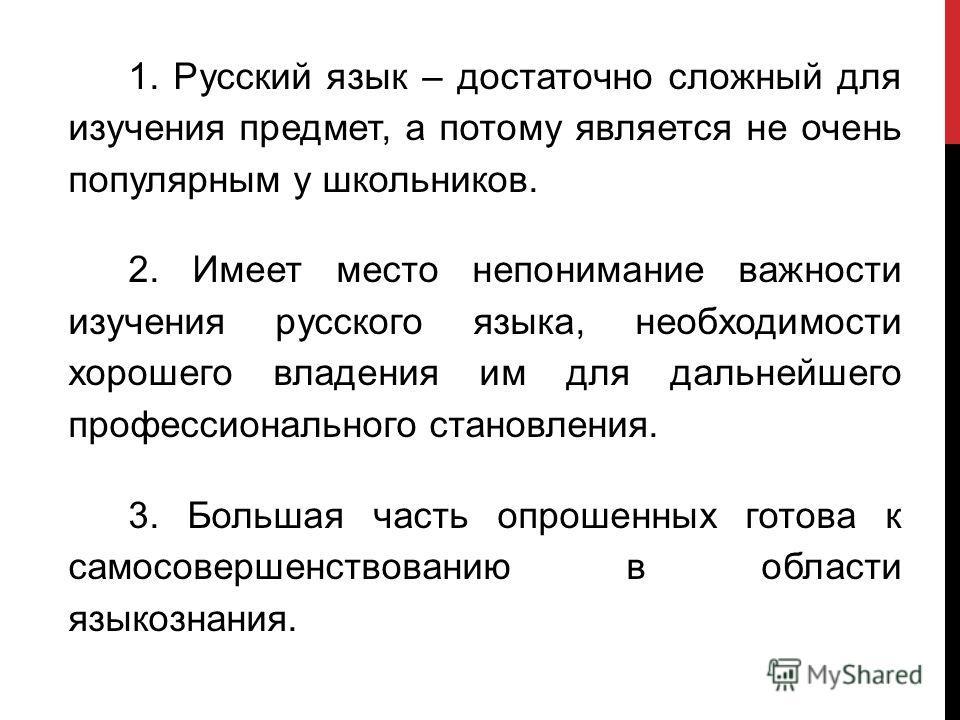 1. Русский язык – достаточно сложный для изучения предмет, а потому является не очень популярным у школьников. 2. Имеет место непонимание важности изучения русского языка, необходимости хорошего владения им для дальнейшего профессионального становлен