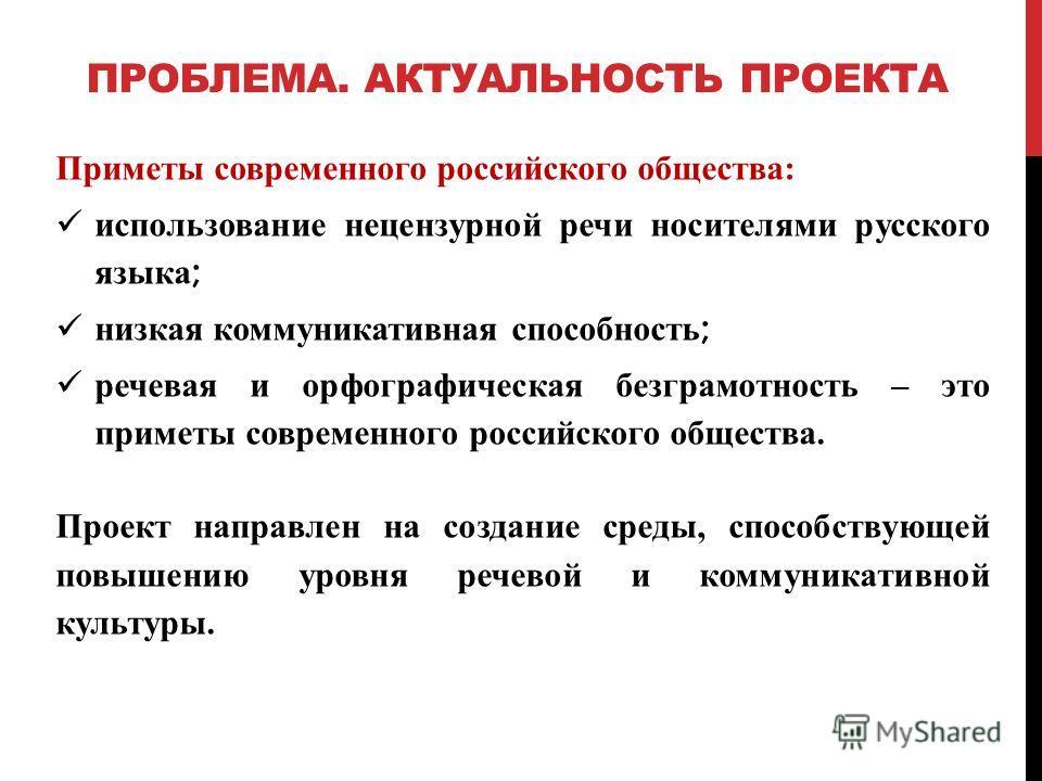 ПРОБЛЕМА. АКТУАЛЬНОСТЬ ПРОЕКТА Приметы современного российского общества: использование нецензурной речи носителями русского языка ; низкая коммуникативная способность ; речевая и орфографическая безграмотность – это приметы современного российского