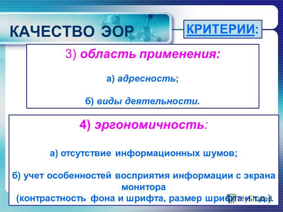 КАЧЕСТВО ЭОР КРИТЕРИИ: 3) область применения: а) адресность; б) виды деятельности. 4) эргономичность: а) отсутствие информационных шумов; б) учет особенностей восприятия информации с экрана монитора (контрастность фона и шрифта, размер шрифта и т.д.)