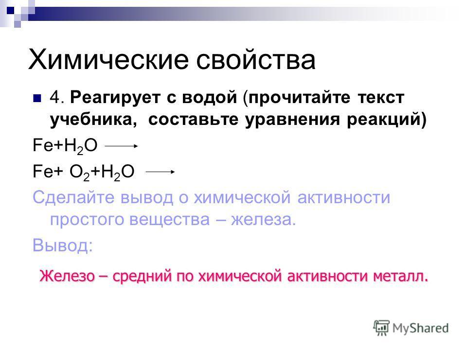 Химические свойства 4. Реагирует с водой (прочитайте текст учебника, составьте уравнения реакций) Fe+H 2 О Fe+ O 2 +H 2 О Сделайте вывод о химической активности простого вещества – железа. Вывод: Железо – средний по химической активности металл.