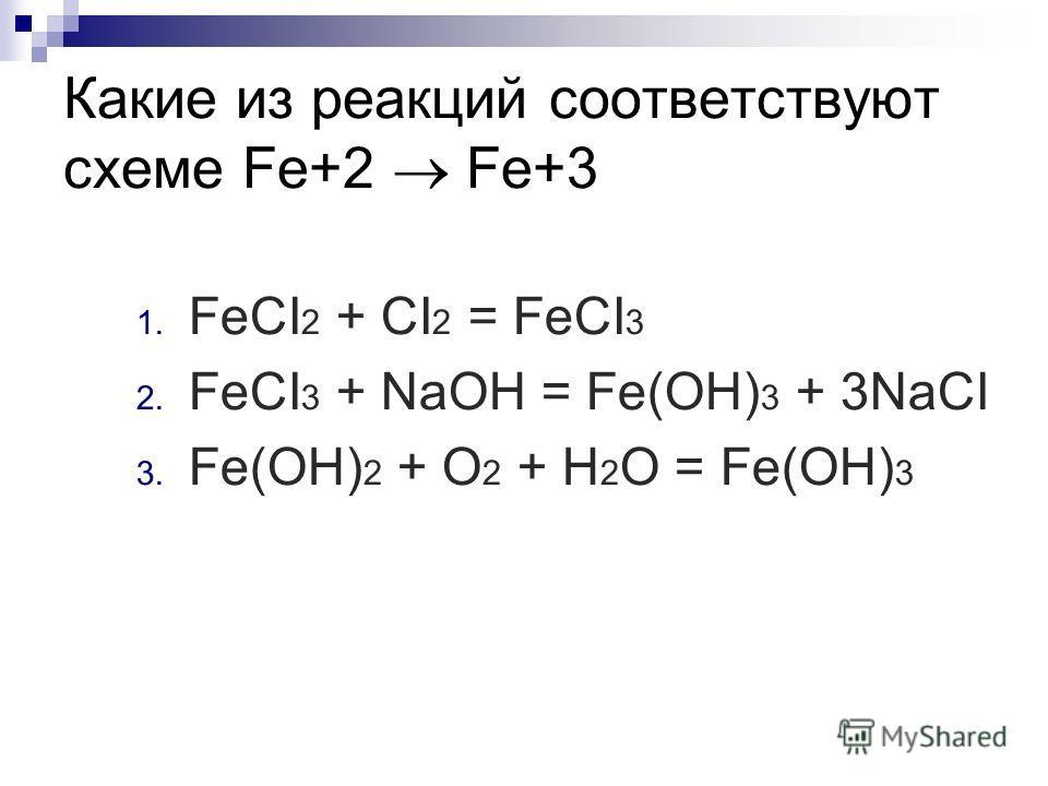 Какие из реакций соответствуют схеме Fe+2 Fe+3 1. FeCI 2 + CI 2 = FeCI 3 2. FeCI 3 + NaOH = Fe(OH) 3 + 3NaCI 3. Fe(OH) 2 + O 2 + H 2 O = Fe(OH) 3