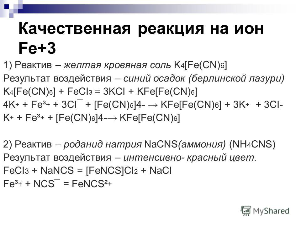 Качественная реакция на ион Fe+3 1) Реактив – желтая кровяная соль K 4 [Fe(CN) 6 ] Результат воздействия – синий осадок (берлинской лазури) K 4 [Fe(CN) 6 ] + FeCI 3 = 3KCI + KFe[Fe(CN) 6 ] 4K + + Fe³ + + 3CI¯ + [Fe(CN) 6 ]4- KFe[Fe(CN) 6 ] + 3K + + 3