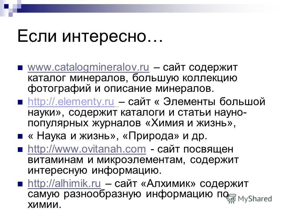 Если интересно… www.catalogmineralov.ru – сайт содержит каталог минералов, большую коллекцию фотографий и описание минералов. www.catalogmineralov.ru http://.elementy.ru – сайт « Элементы большой науки», содержит каталоги и статьи научно- популярных