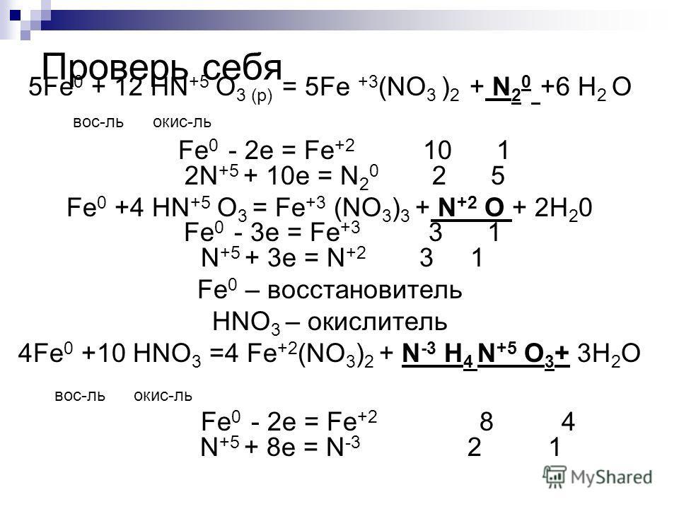 Проверь себя 5Fe 0 + 12 HN +5 O 3 (p) = 5Fe +3 (NO 3 ) 2 + N 2 0 +6 H 2 O вос-ль окис-ль Fe 0 - 2e = Fe +2 10 1 2N +5 + 10e = N 2 0 2 5 Fe 0 +4 HN +5 O 3 = Fe +3 (NO 3 ) 3 + N +2 O + 2H 2 0 Fe 0 - 3e = Fe +3 3 1 N +5 + 3e = N +2 3 1 Fe 0 – восстанови