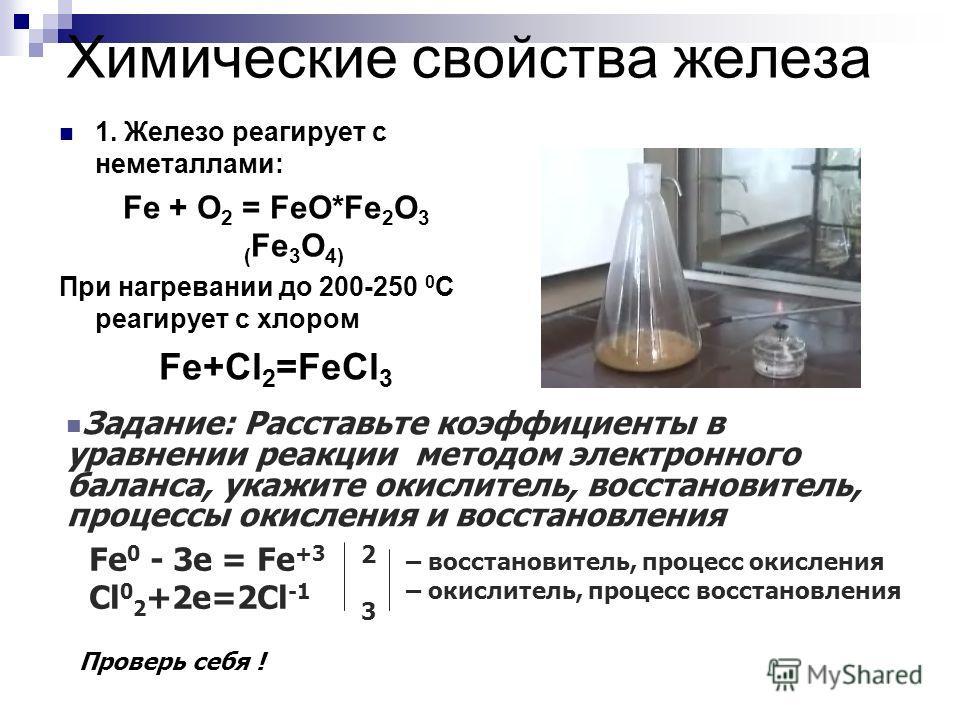 Химические свойства железа 1. Железо реагирует с неметаллами: Fe + O 2 = FeO*Fe 2 O 3 ( Fe 3 O 4) При нагревании до 200-250 0 С реагирует с хлором Fe+Cl 2 =FeCl 3 Задание: Расставьте коэффициенты в уравнении реакции методом электронного баланса, укаж