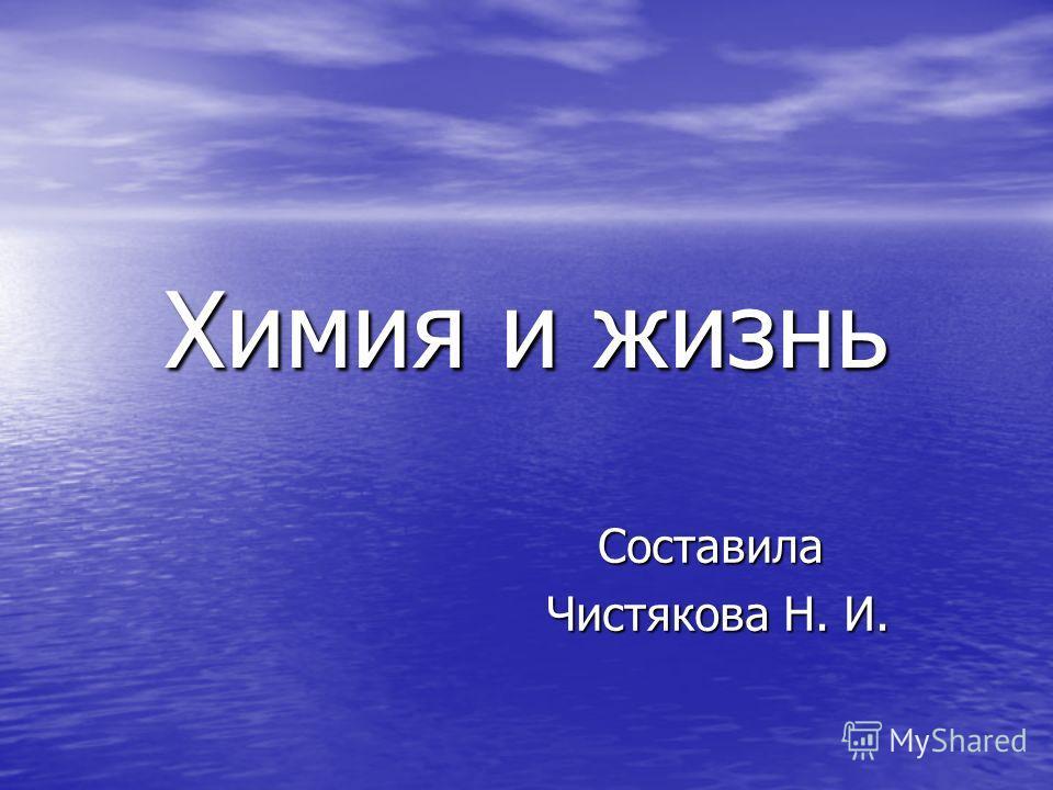 Химия и жизнь Составила Чистякова Н. И. Чистякова Н. И.