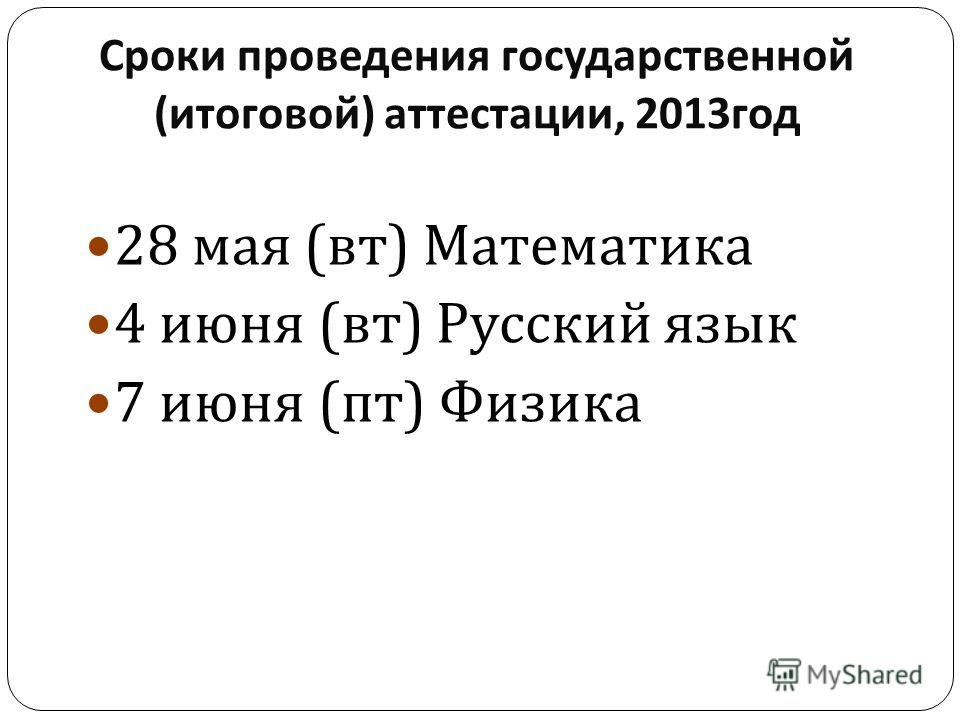 Сроки проведения государственной ( итоговой ) аттестации, 2013 год 28 мая ( вт ) Математика 4 июня ( вт ) Русский язык 7 июня ( пт ) Физика