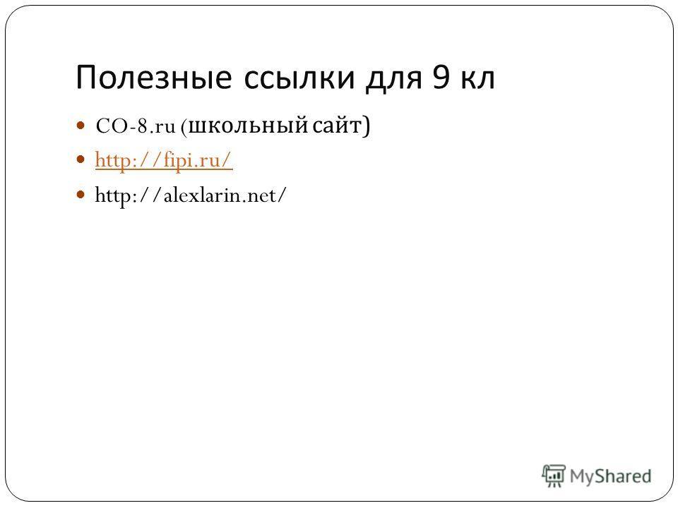 Полезные ссылки для 9 кл CO-8. ru ( школьный сайт ) http://fipi.ru/ http://alexlarin.net/