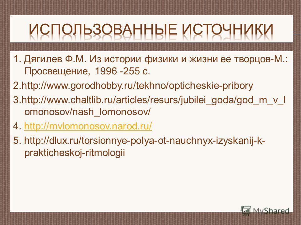 1. Дягилев Ф.М. Из истории физики и жизни ее творцов-М.: Просвещение, 1996 -255 с. 2.http://www.gorodhobby.ru/tekhno/opticheskie-pribory 3.http://www.chaltlib.ru/articles/resurs/jubilei_goda/god_m_v_l omonosov/nash_lomonosov/ 4. http://mvlomonosov.na