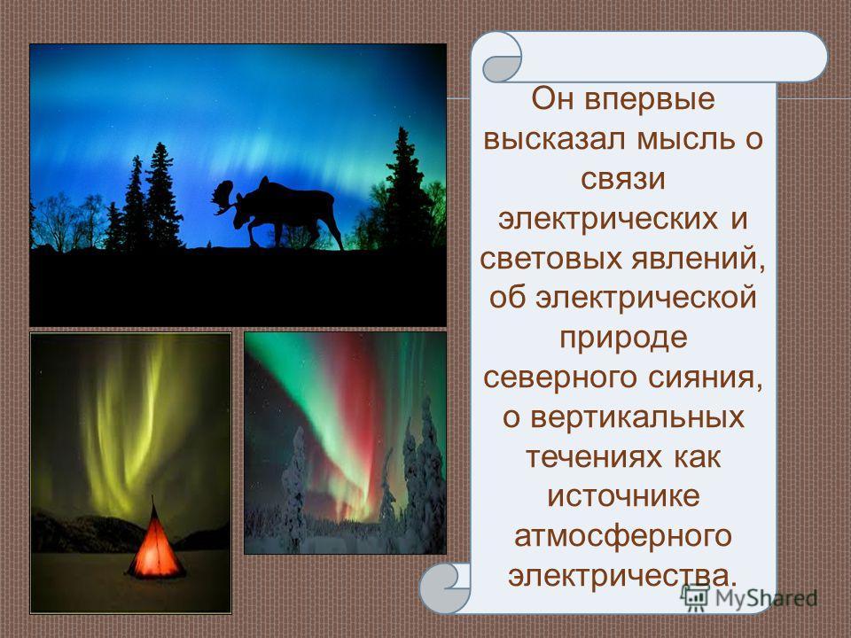 Он впервые высказал мысль о связи электрических и световых явлений, об электрической природе северного сияния, о вертикальных течениях как источнике атмосферного электричества.