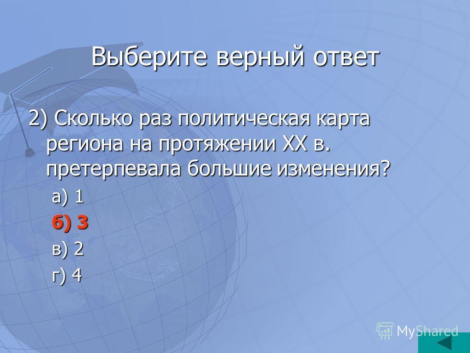 Выберите верный ответ 2) Сколько раз политическая карта региона на протяжении XX в. претерпевала большие изменения? а) 1 б) 3 в) 2 г) 4