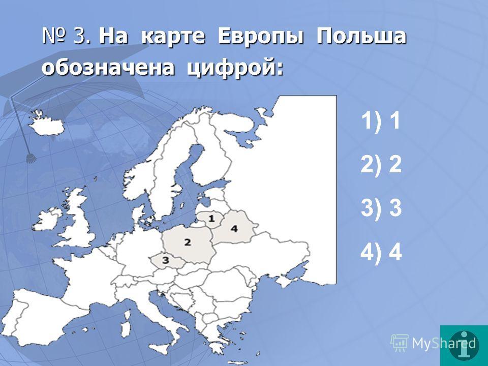 3. На карте Европы Польша обозначена цифрой: 3. На карте Европы Польша обозначена цифрой: 1) 1 2) 2 3) 3 4) 4