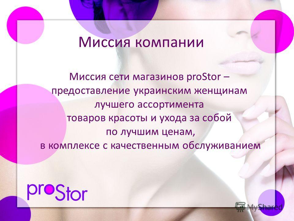Миссия сети магазинов proStor – предоставление украинским женщинам лучшего ассортимента товаров красоты и ухода за собой по лучшим ценам, в комплексе с качественным обслуживанием Миссия компании