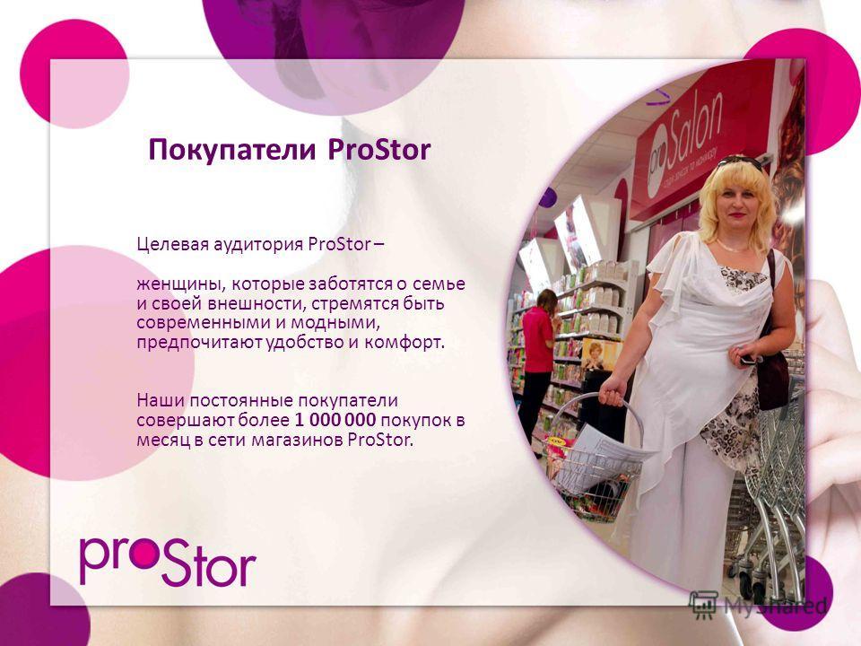 Покупатели ProStor Целевая аудитория ProStor – женщины, которые заботятся о семье и своей внешности, стремятся быть современными и модными, предпочитают удобство и комфорт. Наши постоянные покупатели совершают более 1 000 000 покупок в месяц в сети м